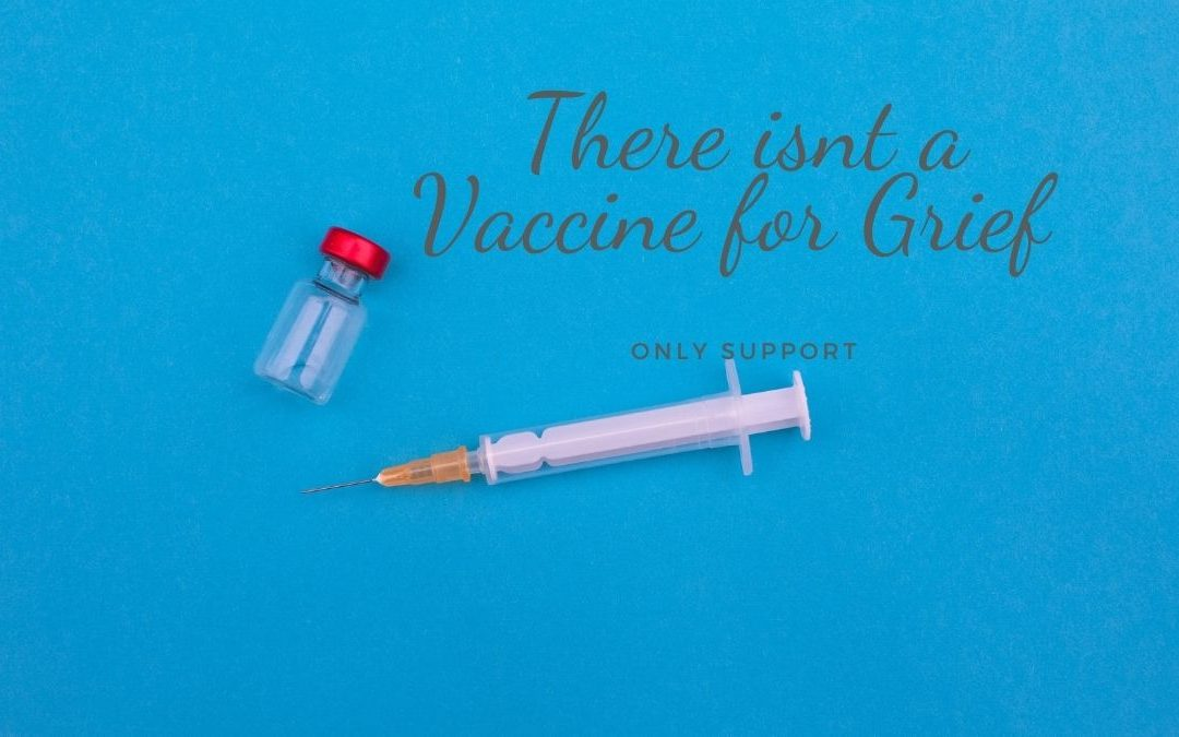 There is No Vaccine for Grief Only Support
